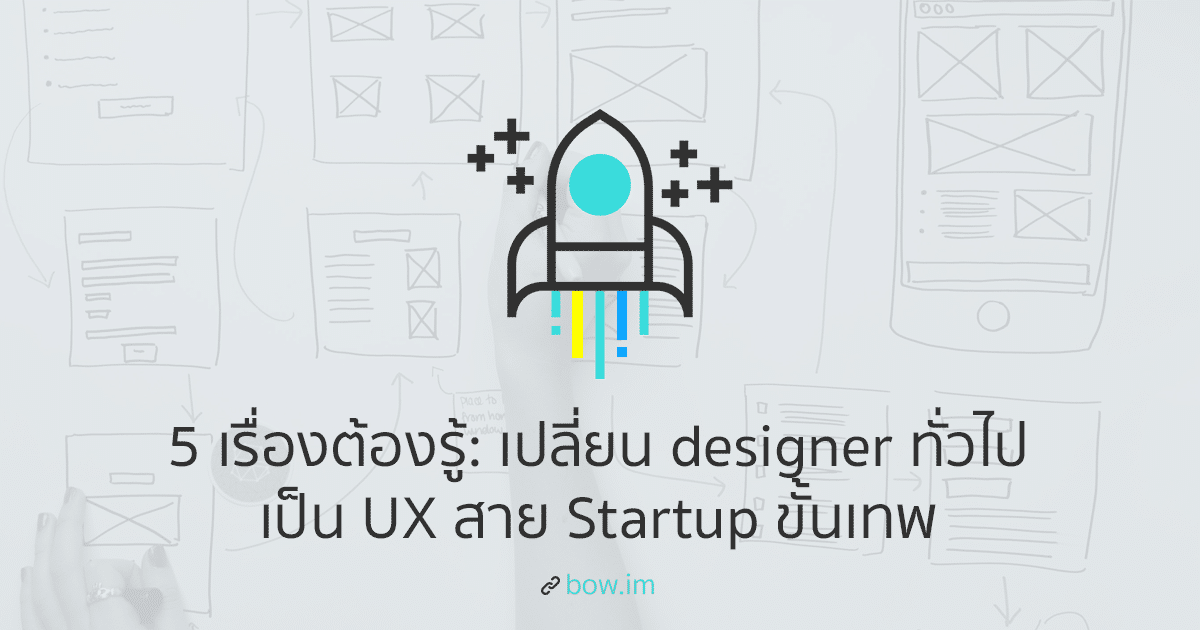 5 เรื่องต้องรู้: เปลี่ยน Designer ทั่วไป เป็น UX ใน Startup