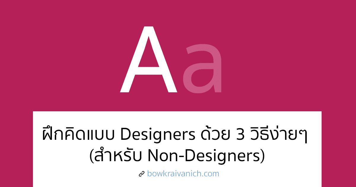 ไม่ใช่ Designer ทำแทนได้มั้ย? ฝึกคิดแบบ Designers ด้วย 3 วิธีง่ายๆ (สำหรับ Non-Designers)
